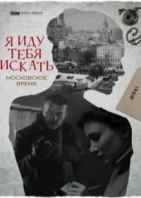 Я иду тебя искать. Московское время (сериал 2021)